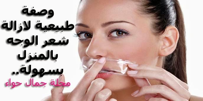 وصفة طبيعية لازالة شعر الوجه بالمنزل بسهولة.. مجلة جمال حواء
