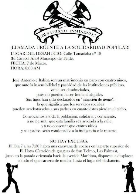 """Barricadas, Carteles, Desahucios, Evento, Noticias, Social,Barricadas, Carteles, Desahucios, Evento, Noticias, Social,  Barricadas, Carteles, Desahucios, Evento, Noticias, Social DIN-A4  Octavillas    ¡DESAHUCIO INMINETE! ¡LLAMADA URGENTE A LA SOLIDARIDAD POPULAR! Lugar del Desahucio: Municipio de Telde, calle Tamadaba, nº 10 (El Caracol Alto). Día y hora: el 7 de Marzo a las 8:00 de la mañana. José Antonio e Itahisa son un matrimonio en paro (de larga duración), con cuatro niños, que ante la insensibilidad y pasividad de las instituciones públicas, van a ser desahuciados, si no lo remediamos, el próximo 7 de marzo, pues al carecer de ingresos no pueden hacer frente al alquiler. Recordamos que sus hijos han sido declarados en """"situación de riesgo"""", lo que significa que los servicios sociales pueden arrebatárselos a sus padres en cuanto éstos pierdan el techo. Convocamos a toda la población, solidaria y consciente, a no permitir que esta familia sea arrojada a la calle, a no consentir que cuatro niños y sus padres sean condenados a la indigencia o a la muerte. Convocamos a todas y a todos, a los que sienten el dolor ajeno como propio, a los que saben  que pueden ser los próximos, a participar en la paralización del mencionado desahucio, a demandar una renegociación del alquiler, y a exigir, sobre todo, que todo el dinero que nos sustraen los organismos públicos deje de destinarse para rescatar a los de arriba y se emplee forzosamente en dar cobertura a este tipo de familias, víctimas del sistema económico, antes de que el número de suicidios siga aumentando. No hay excusas: comunicamos a todos los que quieren acudir que aunque no sean de Telde y carezcan  de vehículo, a las 7:30 habrá una caravana de coches en la parte superior de El Hoyo (estación de guaguas de San Telmo, en Las Palmas), justo en la parada que da a la Avenida Marítima, dispuesta a desplazar a todo el que lo solicite hasta el lugar del desahucio.     http://www.anarquistasgc.net/2013/03/desahucio-inm"""