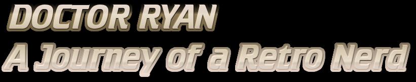 Doctor Ryan A Journey of a Retro Nerd