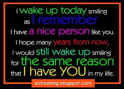 I wake up today smiling as i remember  I have a nice person like you.