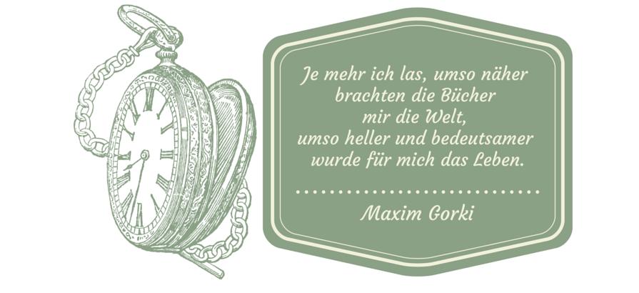 Je mehr ich las, umso näher brachten die Bücher mir die Welt, umso heller und bedeutsamer wurde für mich das Leben. Maxim Gorki