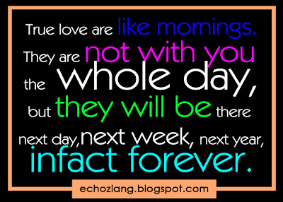True love are like mornings, they are not with you the whole day, but they will be there next day