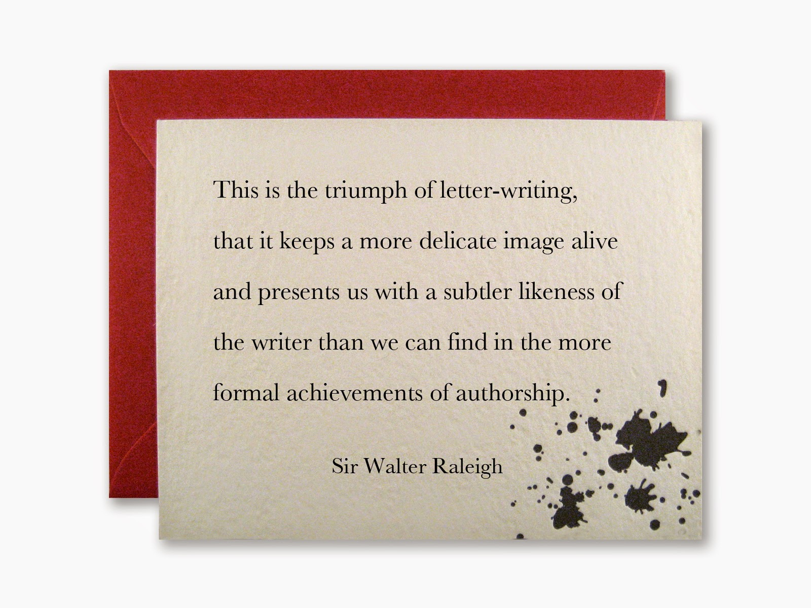 This is the triumph of letter-writing, that it keeps a more delicate image alive and presents us with a subtler likeness of the writer than we can find in the more formal achievements of authorship. - Sir Walter Raleigh