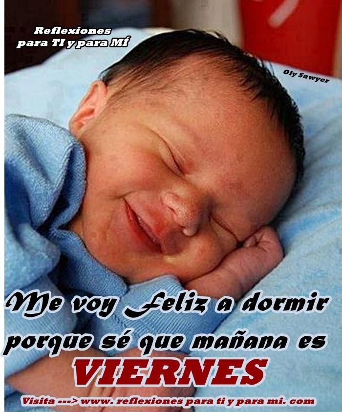 Me voy feliz a dormir porque sé que mañana es VIERNES