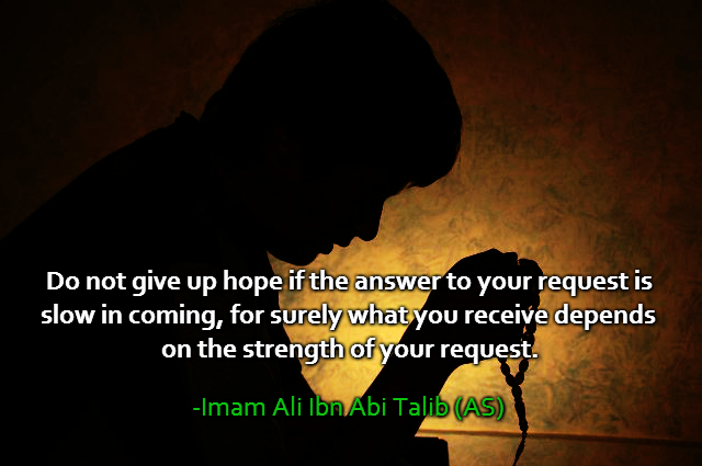 Do not give up hope if the answer to your request is slow in coming, for surely what you receive depends on the strength of your request.