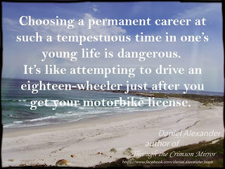 Choosing a permanent career at such a tempestuous time in one's young life is dangerous. It's like attempting to drive an eighteen-wheeler just after you get your motorbike license.