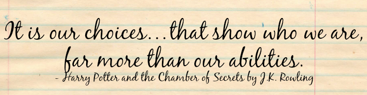 """It is our choices…that show who we are, far more than our abilities."" - Harry Potter and the Chamber of Secrets by J.K. Rowling"