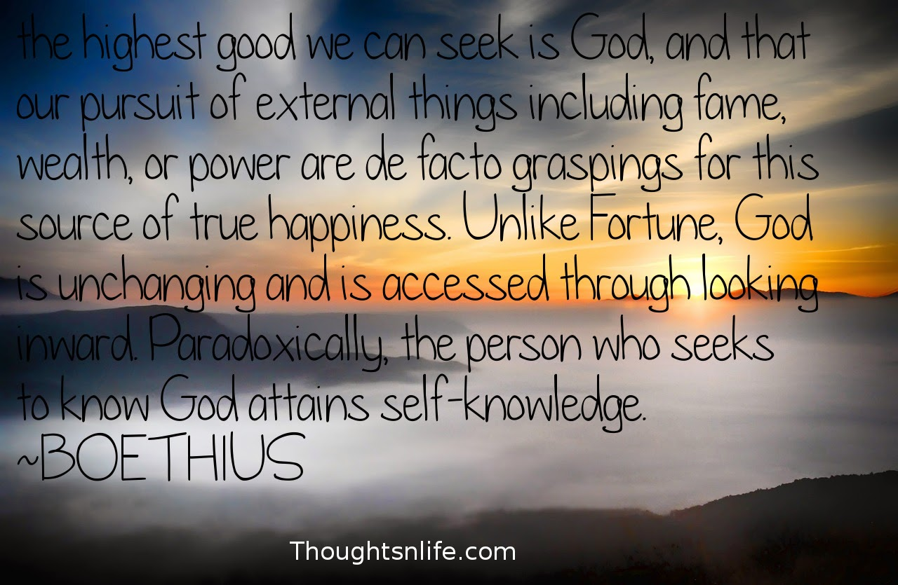 Thoughtsnlife.com: the highest good we can seek is God, and that our pursuit of external things including fame, wealth, or power are de facto graspings for this source of true happiness. Unlike Fortune, God is unchanging and is accessed through looking inward. Paradoxically, the person who seeks to know God attains self-knowledge.  ~BOETHIUS # Self-Knowledge # god # highestgood # Truehappiness #wisdomQuotes #spiritualquotes