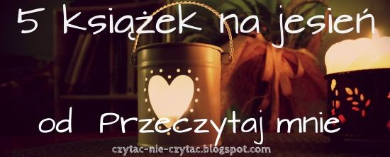 http://czytac-nie-czytac.blogspot.com/2014/10/5-ksiazek-na-jesien.html
