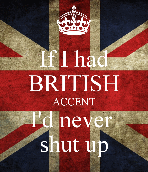 if-i-had-british-accent-i-d-never-shut-up.png