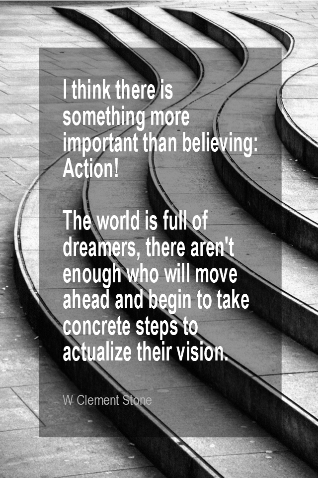 visual quote - image quotation for ACTION - I think there is something more important than believing: Action! The world is full of dreamers, there aren't enough who will move ahead and begin to take concrete steps to actualize their vision. - W Clement Stone