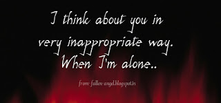 I think about you in very inappropriate way. When I'm alone. from-fallenangel.blogspot.in