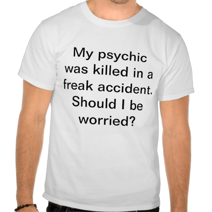 http://www.zazzle.com/my_psychic_was_killed_in_a_freak_accident_t_shirt-235927668990117824