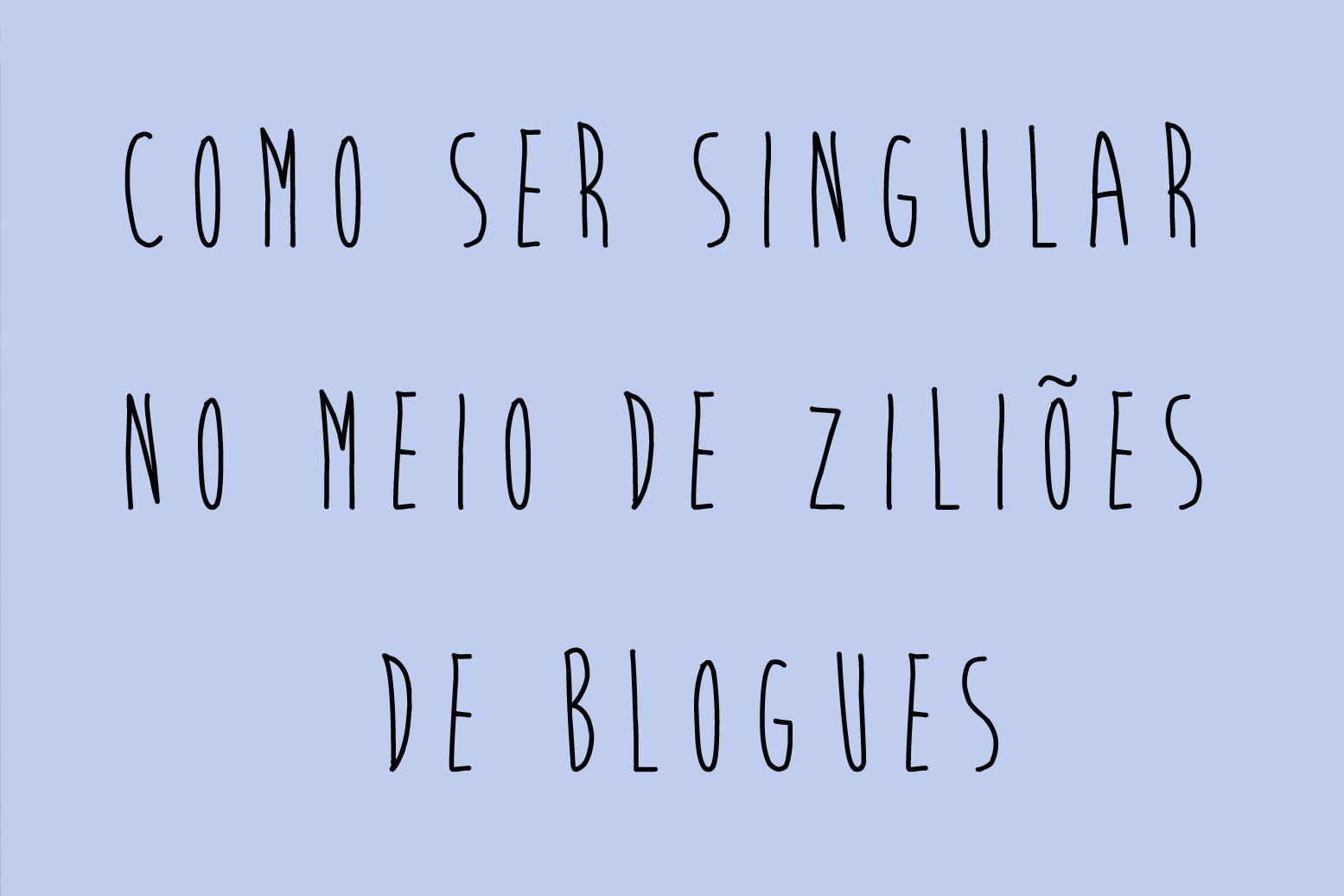 Como ser singular no meio de ziliões de blogues