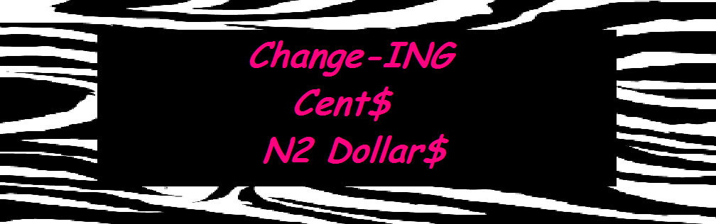 Change-ING Cent$ N2 Dollar$