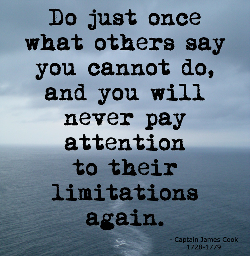 Do just once what others say you can't do, and you will never pay attention to their limitations again. James Cook