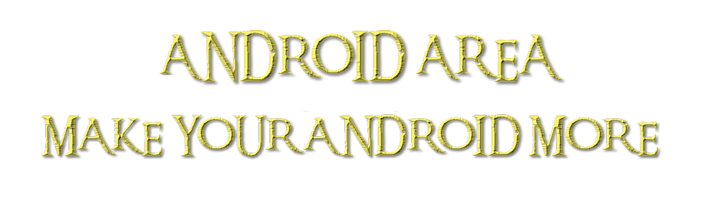 ANDROID AREA - MAKE YOUR ANDROID MORE