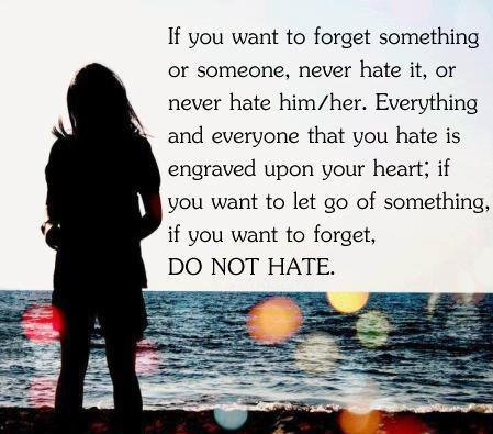 If you want to forget something or someone, never hate it, or never hate him/her. everything and everyone that you hate is engraved upon your heart; if you want to let go of something, if you want to forget, Do not hate.