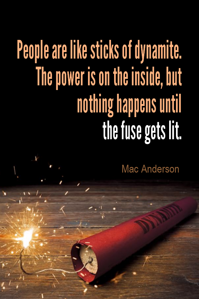 visual quote - image quotation for Motivation - People are like sticks of dynamite. The power is on the inside, but nothing happens until the fuse gets lit. - Mac Anderson