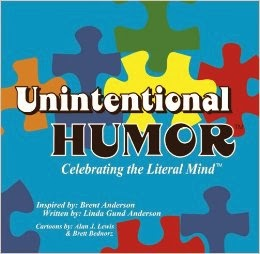 http://www.amazon.com/Unintentional-Humor-Celebrating-Literal-Mind%C2%99/dp/098345096X/ref=sr_1_fkmr0_1?ie=UTF8&qid=1385274393&sr=8-1-fkmr0&keywords=%22Unintentional+Humor%3A+Celebrating+the+Literal+Mind+of+Autism.%22+Anderson%E2%80%99s