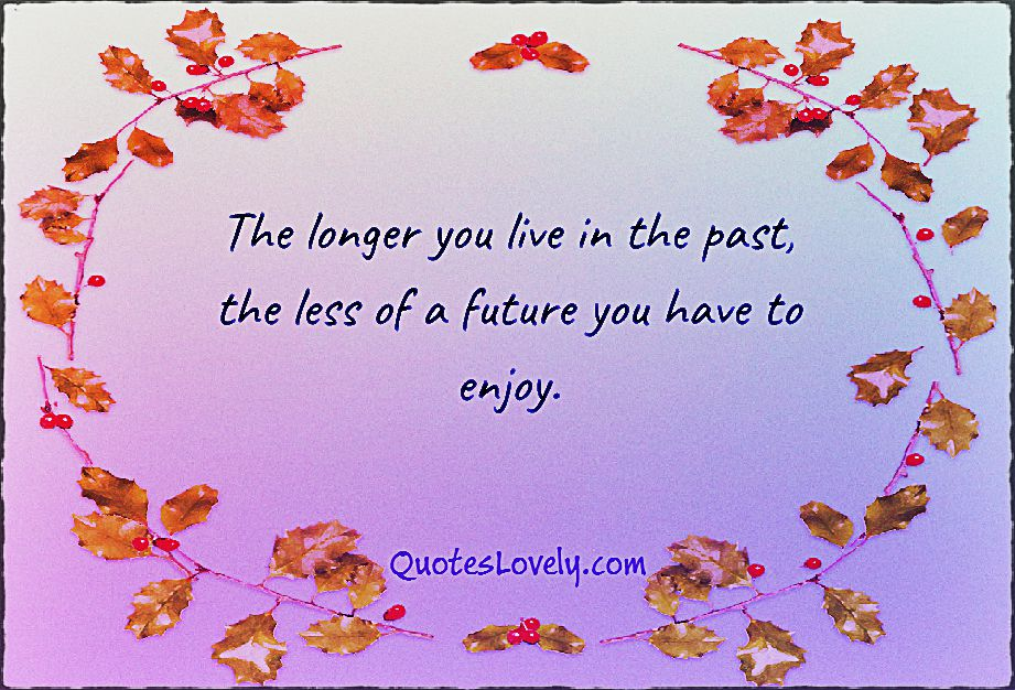 The longer you live in the past