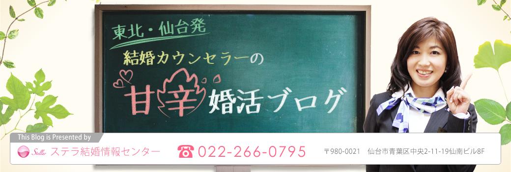 結婚カウンセラーの甘辛婚活ブログ|仙台の結婚相談所ステラ|宮城・山形・福島・岩手の婚活情報!