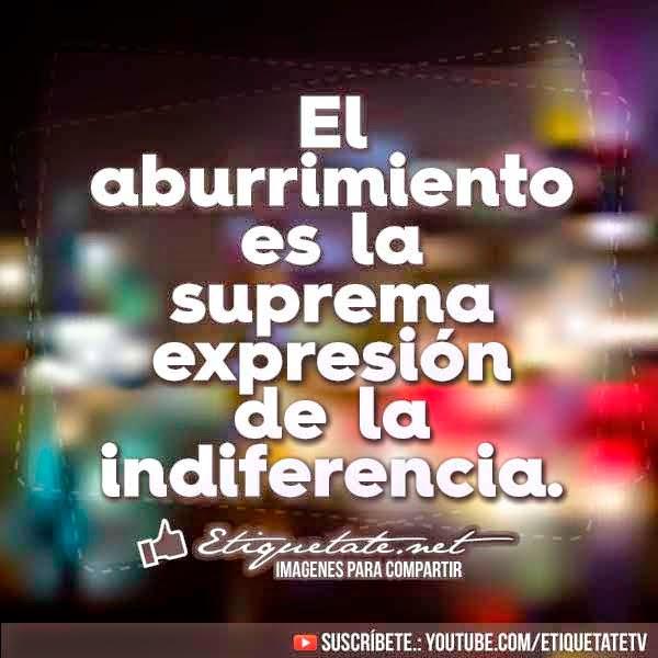 El aburrimiento es la suprema expresión de la indiferencia. (Ricardo León)