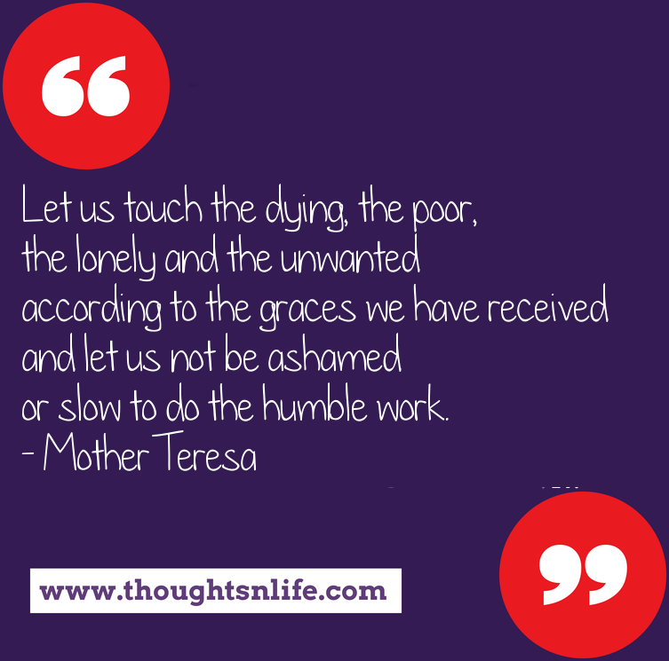 Thoughtsnlife.com : Let us touch the dying, the poor, the lonely and the unwanted according to the graces we have received and let us not be ashamed or slow to do the humble work. - Mother Teresa