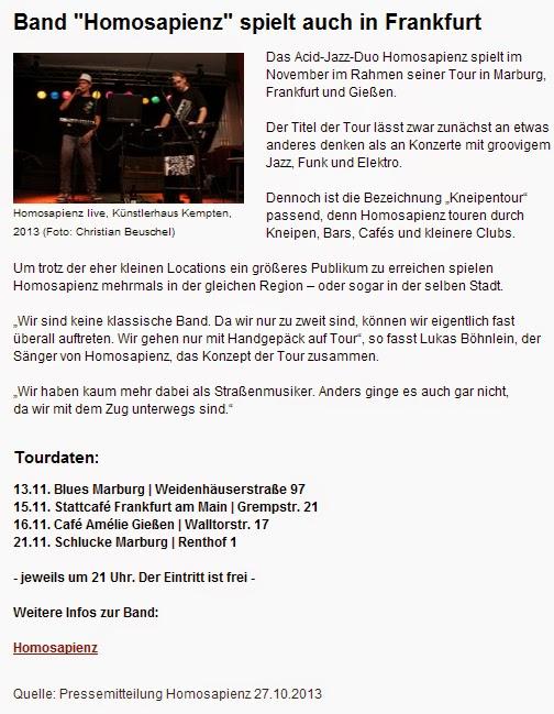 """""""Band """"Homosapienz"""" spielt auch in Frankfurt - Das Acid-Jazz-Duo Homosapienz spielt im November im Rahmen seiner Tour in Marburg, Frankfurt und Gießen. Der Titel der Tour lässt zwar zunächst an etwas anderes denken als an Konzerte mit groovigem Jazz, Funk und Elektro. Dennoch ist die Bezeichnung """"Kneipentour"""" passend, denn Homosapienz touren durch Kneipen, Bars, Cafés und kleinere Clubs. Um trotz der eher kleinen Locations ein größeres Publikum zu erreichen spielen Homosapienz mehrmals in der gleichen Region – oder sogar in der selben Stadt. 'Wir sind keine klassische Band. Da wir nur zu zweit sind, können wir eigentlich fast überall auftreten. Wir gehen nur mit Handgepäck auf Tour', so fasst Lukas Böhnlein, der Sänger von Homosapienz, das Konzept der Tour zusammen. 'Wir haben kaum mehr dabei als Straßenmusiker. Anders ginge es auch gar nicht, da wir mit dem Zug unterwegs sind. - Tourdaten - 13.11. Blues Marburg (Weidenhäuserstraße 97 ) - 15.11. Stattcafé Frankfurt am Main (Grempstr. 21) - 16.11. Café Amélie Gießen (Walltorstr. 17)  - 21.11. Schlucke Marburg (Renthof 1) - jeweils um 21 Uhr. Der Eintritt ist frei. Weitere Infos zur Band Homosapienz [homosapienz.de]""""  FFM Journal Frankfurt am Main, 27.Oktober 2013"""