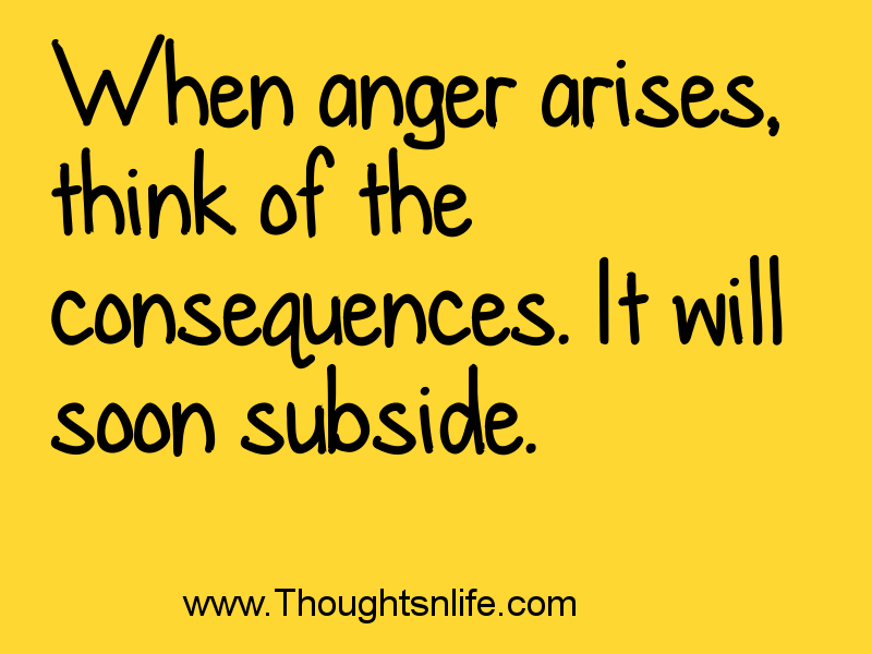 Thoughtsnlife.com When anger arises, think of the consequences. It will soon subside.