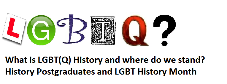 What is LGBT(Q) History and where do we stand? History Postgraduates and LGBT History Month