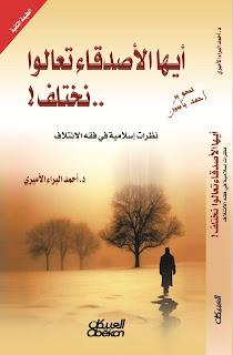 أيها الأصدقاء تعالوا نختلف : نظرة اسلامية في فقه الائتلاف - أحمد البراء الأميري