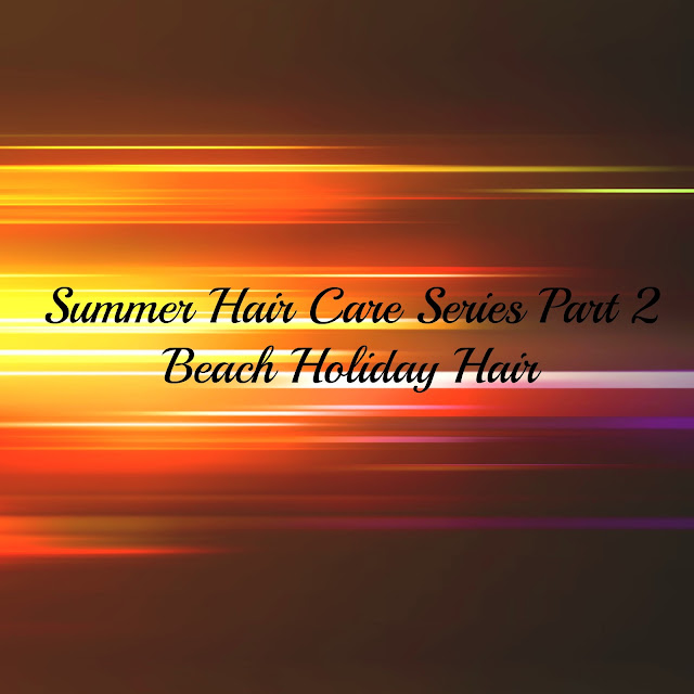 SUMMER HAIR CARE SERIES PART 2- BEACH HOLIDAY HAIR