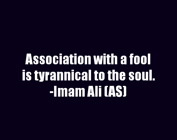 Association with a foll is tyrannical to the soul.