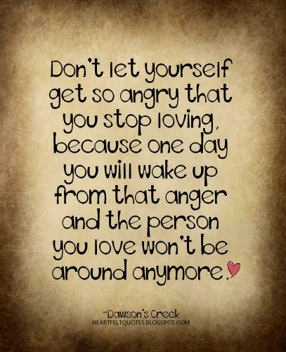 Don\'t let yourself get so angry that you stop loving ...