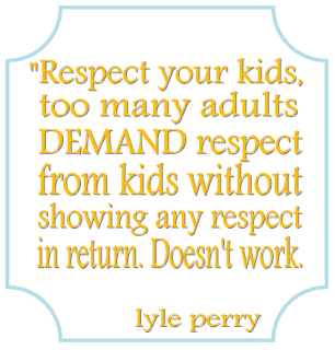 Respect your kids, too many adults demand respect from kids without showing any respect in return. doesn't work