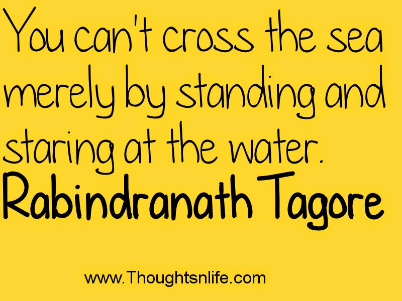 You can't cross the sea merely by standing and staring at the water. Rabindranath Tagore