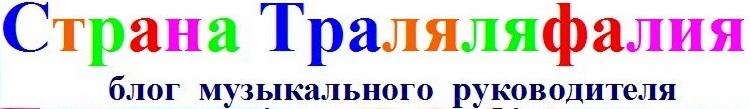 """Блог музыкального руководителя """"СТРАНА ТРАЛЯЛЯФАЛИЯ"""""""