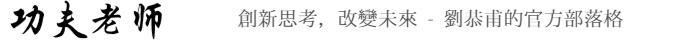 劉恭甫-功夫老師部落格|創新講師兩岸上市公司推薦度最高|創新管理實戰研究中心