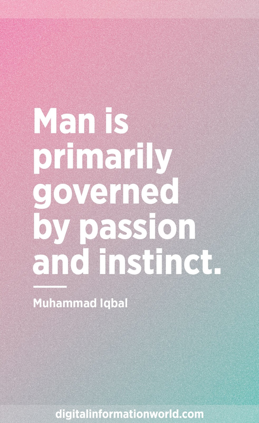 Man is primarily governed by passion and instinct. Muhammad Iqbal