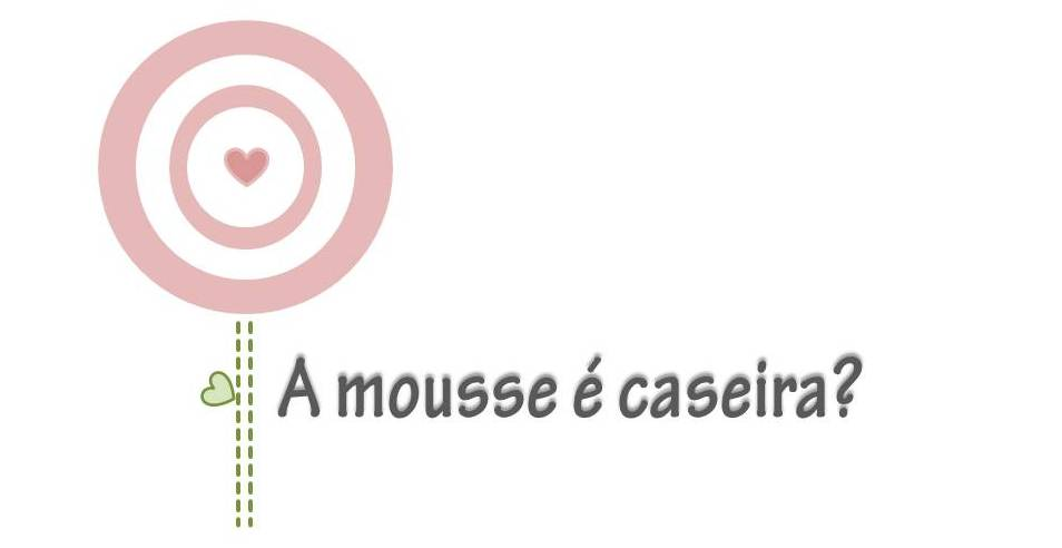 A mousse é caseira?