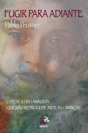 Fugir para adiante. O desejo do analista que nâo retrocede ante as crianças-Agente, Sao Paulo, 2016