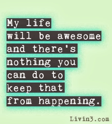 my life will be awesome and there's nothing you can do to keep that from happening