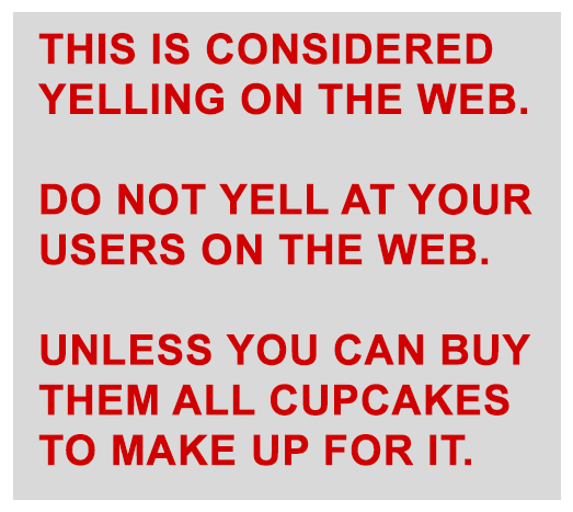THIS IS CONSIDERED YELLING ON THE WEB. DO NOT YELL AT YOUR USERS ON TH EWEB. UNLESS YOU CAN BUY THEM ALL CUPCAKES TO MAKE UP FOR IT.