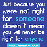 Just Because You Were Not Right For Someone Doesnt mean you will never be right for anyone