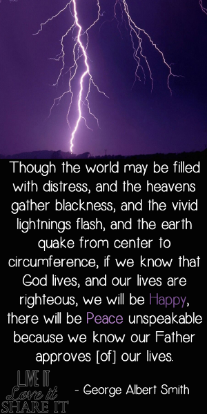 Though the world may be filled with distress, and the heavens gather blackness, and the vivid lightnings flash, and the earth quake from center to circumference, if we know that God lives, and our lives are righteous, we will be happy, there will be peace unspeakable because we know our Father approves [of] our lives. - George Albert Smith