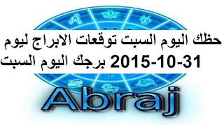 حظك اليوم السبت توقعات الابراج ليوم 31-10-2015 برجك اليوم السبت