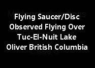 Flying Saucer/Disc Observed Flying Over Tuc-El-Nuit Lake Oliver British Columbia