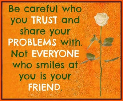 Be careful who you trust and share your problems with. Not everyone who smiles at you is your friend.
