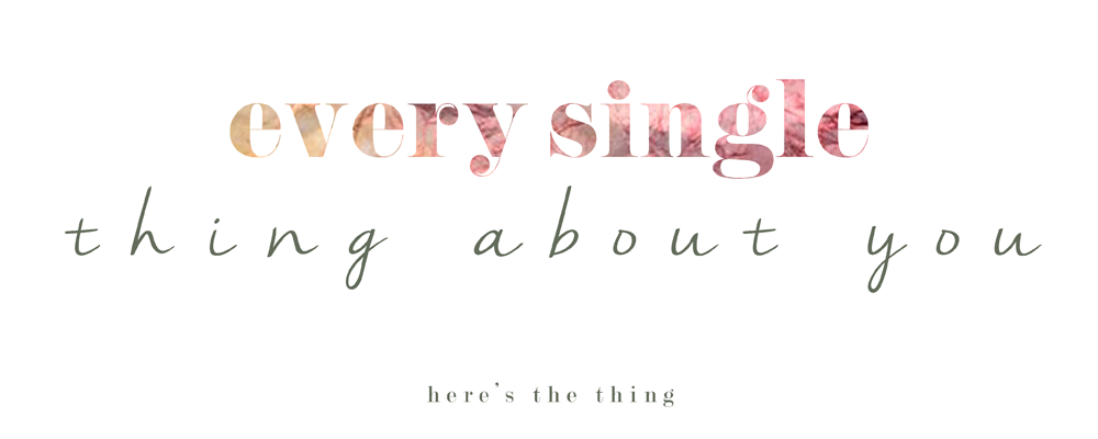 Every Single Thing About You